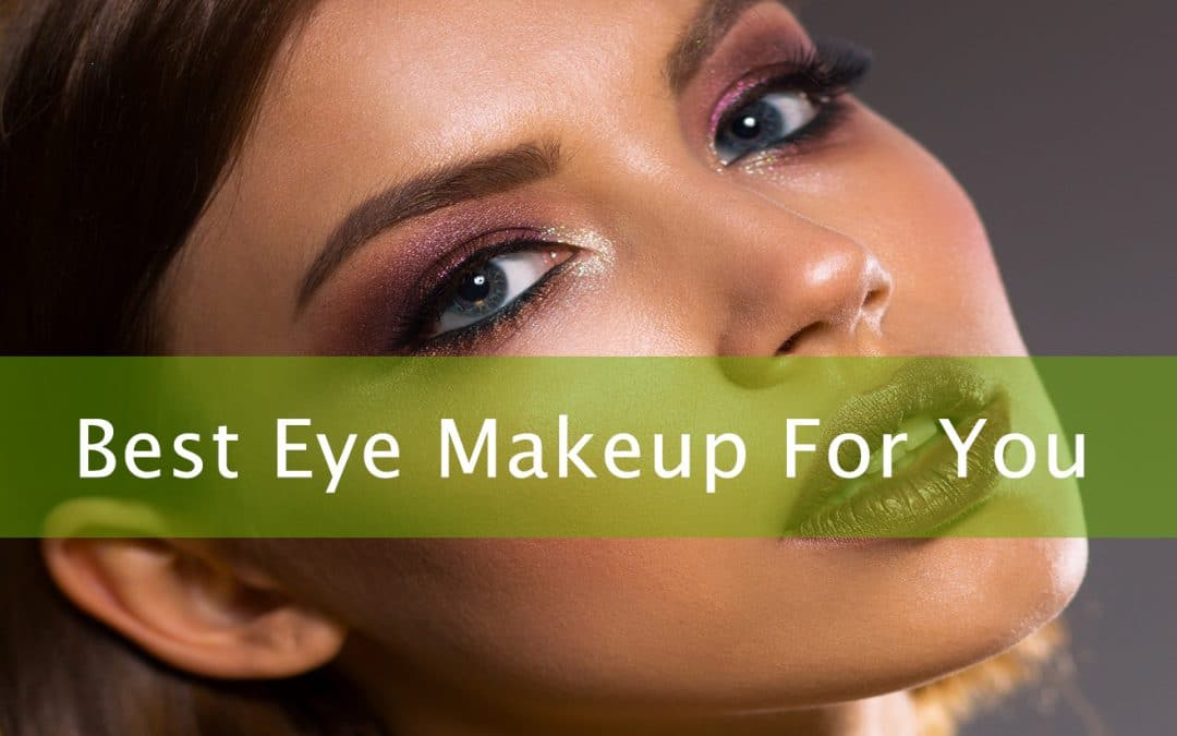 Eye Makeup: A Guide on Choosing the Best Makeup That Suits You